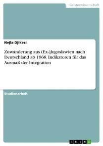Zuwanderung aus (Ex-)Jugoslawien nach Deutschland ab 1968. Indikatoren für das Ausmaß der Integration