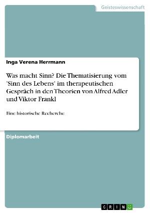 Was macht Sinn?  Die Thematisierung vom 'Sinn des Lebens' im therapeutischen Gespräch in den Theorien von Alfred Adler und Viktor Frankl