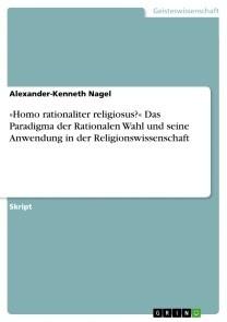 »Homo rationaliter religiosus?« Das Paradigma der Rationalen Wahl und seine Anwendung in der Religionswissenschaft