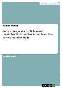 Zur sozialen, wirtschaftlichen und politischen Rolle der Frau in der deutschen mittelalterlichen Stadt