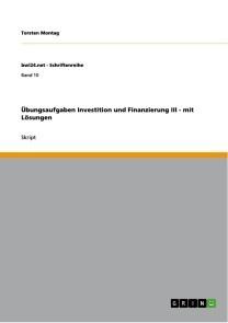 Übungsaufgaben Investition und Finanzierung III - mit Lösungen