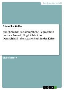 Zunehmende sozialräumliche Segregation und wachsende Ungleichheit in Deutschland - die soziale Stadt in der Krise