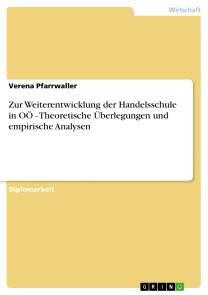 Zur Weiterentwicklung der Handelsschule in OÖ - Theoretische Überlegungen und empirische Analysen