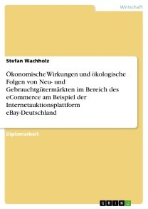 Ökonomische Wirkungen und ökologische Folgen von Neu- und Gebrauchtgütermärkten im Bereich des eCommerce am Beispiel der Internetauktionsplattform eBay-Deutschland