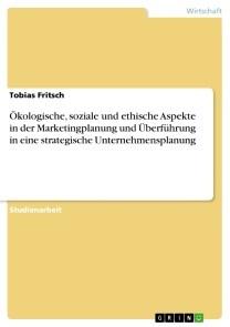 Ökologische, soziale und ethische Aspekte in der Marketingplanung und Überführung in eine strategische Unternehmensplanung