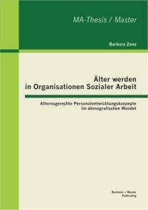 Älter werden in Organisationen Sozialer Arbeit: Alternsgerechte Personalentwicklungskonzepte im demografischen Wandel