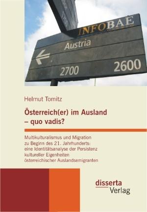 Österreich(er) im Ausland - quo vadis? Multikulturalismus und Migration zu Beginn des 21. Jahrhunderts: eine Identitätsanalyse der Persistenz kultureller Eigenheiten österreichischer Auslandsemigr ...